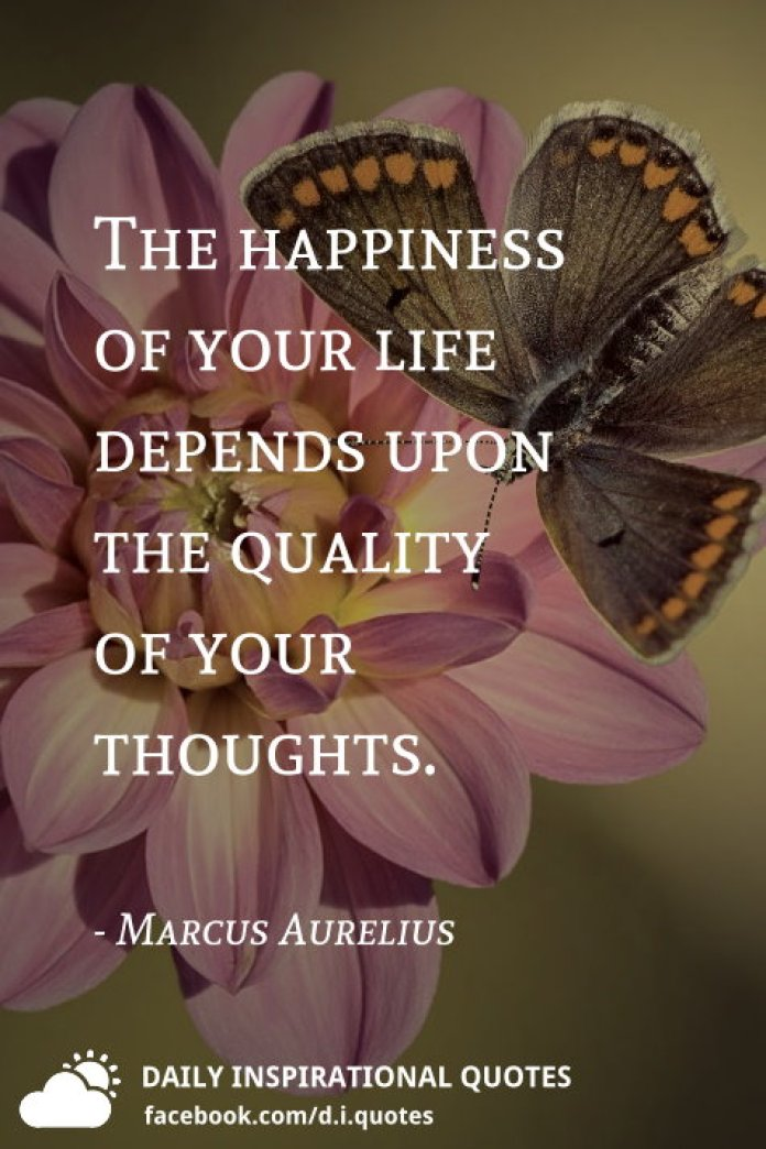 The happiness of your life depends upon the quality of your thoughts. - Marcus Aurelius