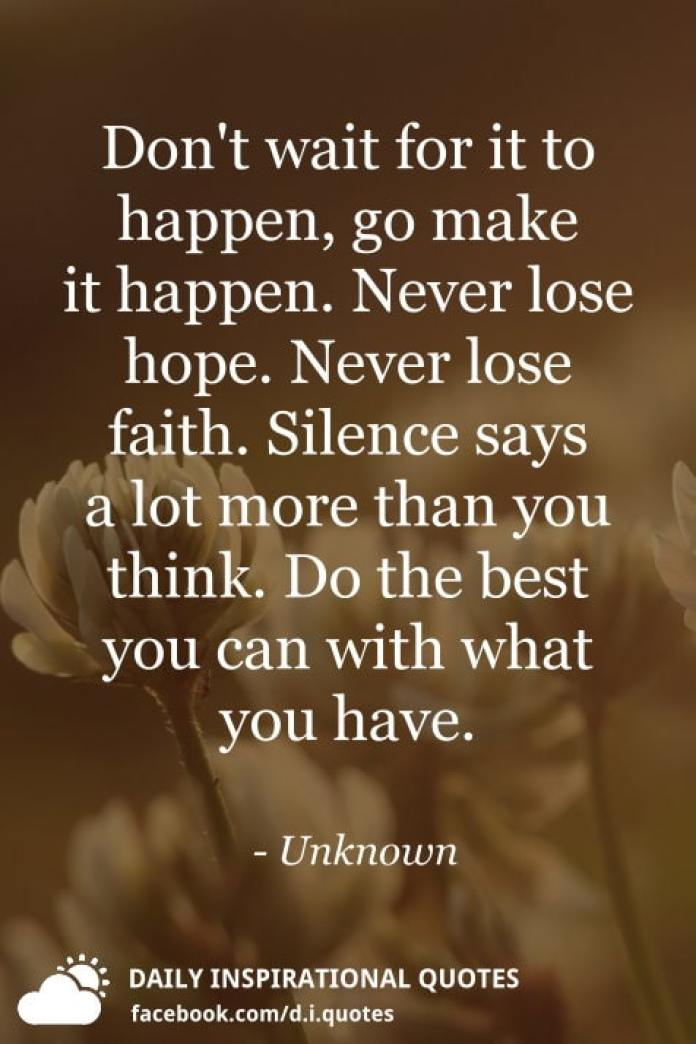 Don't wait for it to happen, go make it happen. Never lose hope. Never lose faith. Silence says a lot more than you think. Do the best you can with what you have. - Unknown
