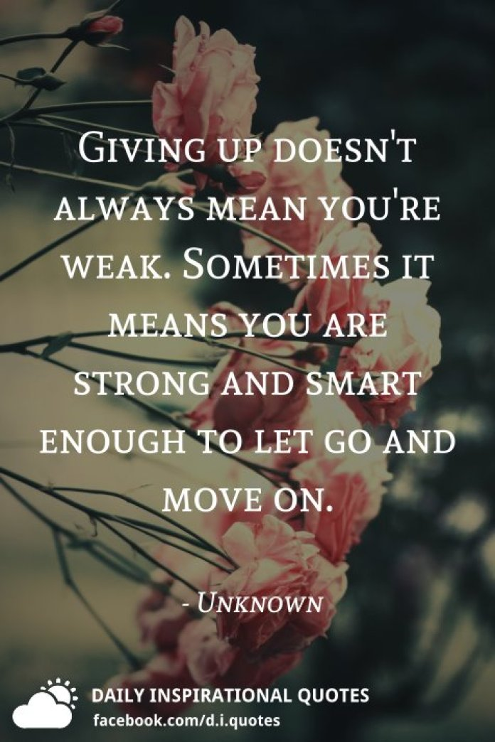Giving up doesn't always mean you're weak. Sometimes it means you are strong and smart enough to let go and move on. - Unknown