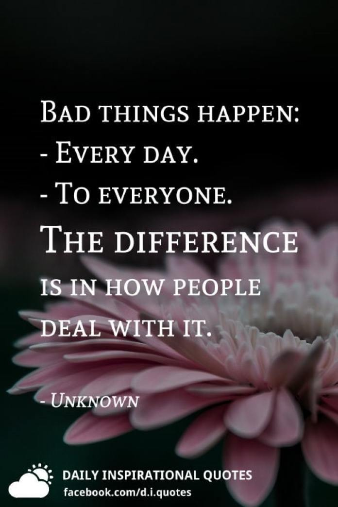 Bad things happen: - Every day. - To everyone. The difference is in how people deal with it. - Unknown