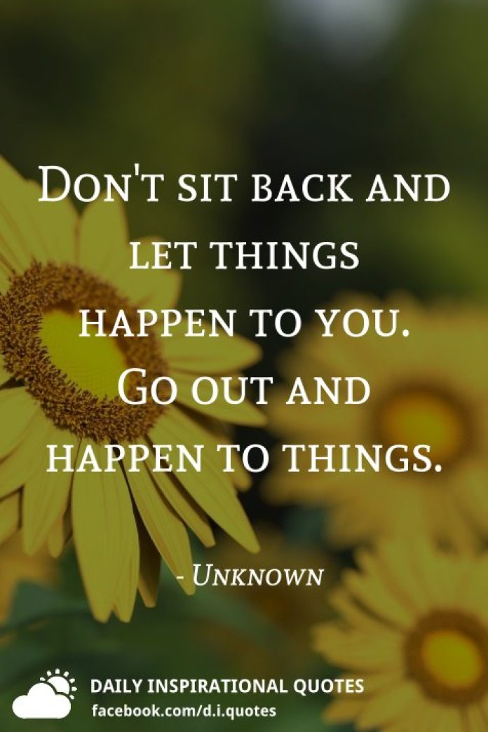Don't sit back and let things happen to you. Go out and happen to things. - Unknown