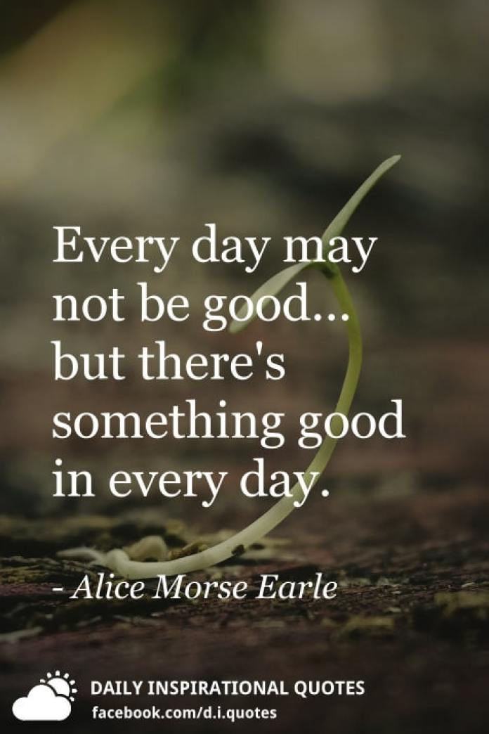 Every day may not be good... but there's something good in every day. - Alice Morse Earle