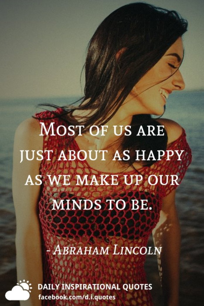 Most of us are just about as happy as we make up our minds to be. - Abraham Lincoln