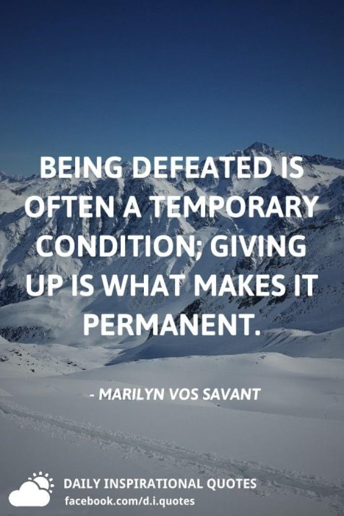 Being defeated is often a temporary condition; giving up is what makes it permanent. - Marilyn vos Savant