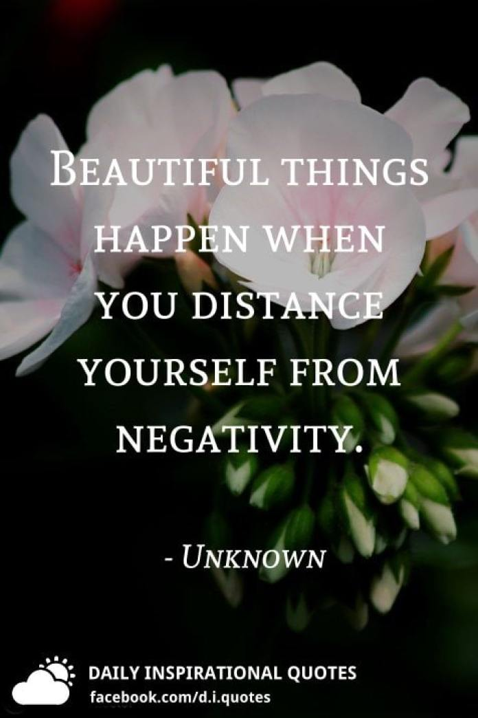 Beautiful things happen when you distance yourself from negativity. - Unknown