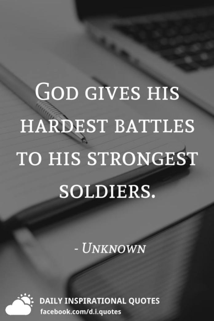 God gives his hardest battles to his strongest soldiers. - Unknown