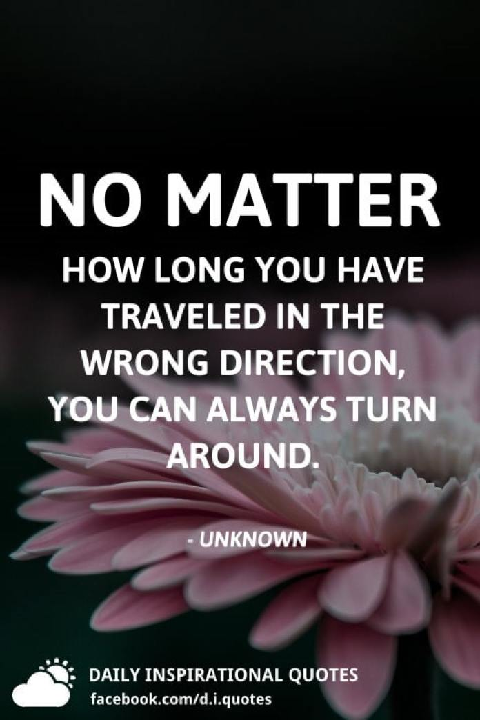 No matter how long you have traveled in the wrong direction, you can always turn around. - Unknown