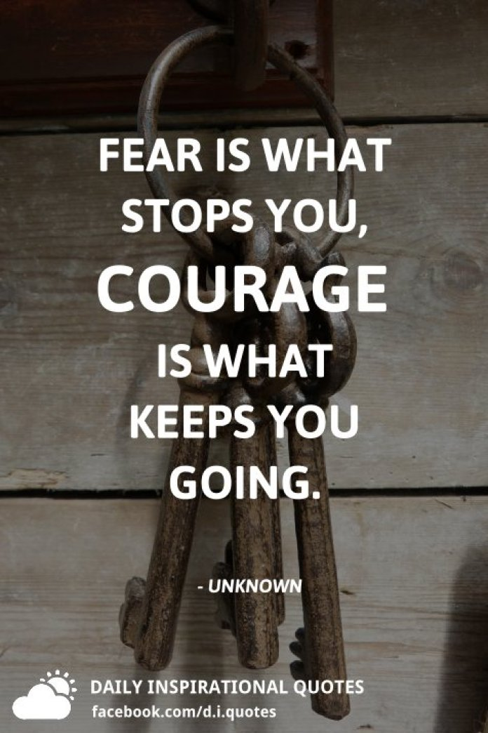 Fear is what stops you, courage is what keeps you going. - Unknown