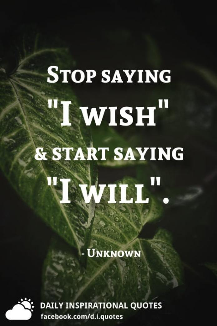 "Stop saying ""I wish"" and start saying ""I will"". - Unknown"
