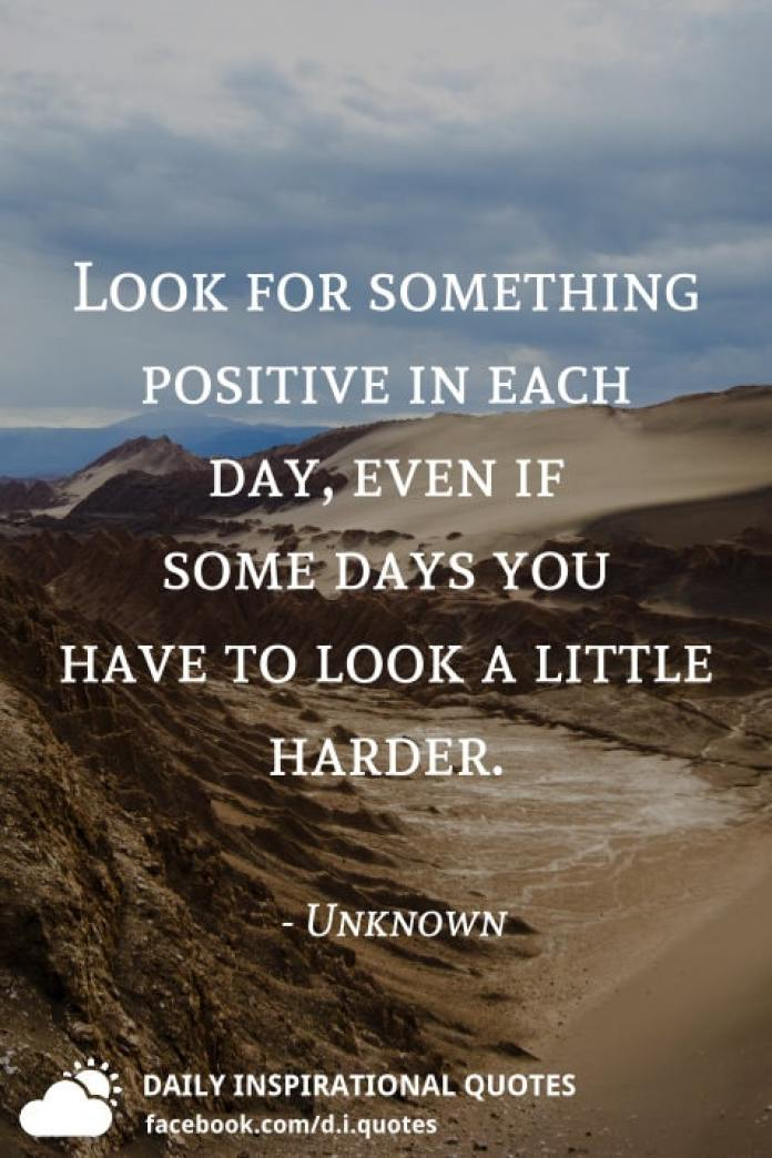Look for something positive in each day, even if some days you have to look a little harder. - Unknown
