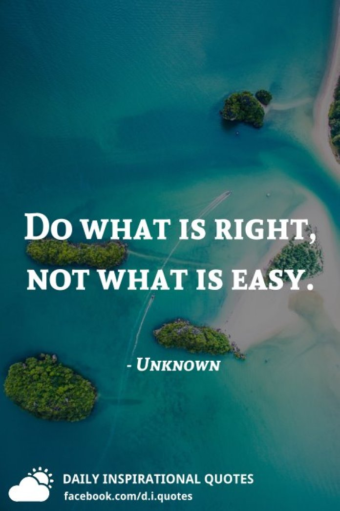 Do what is right, not what is easy. - Unknown
