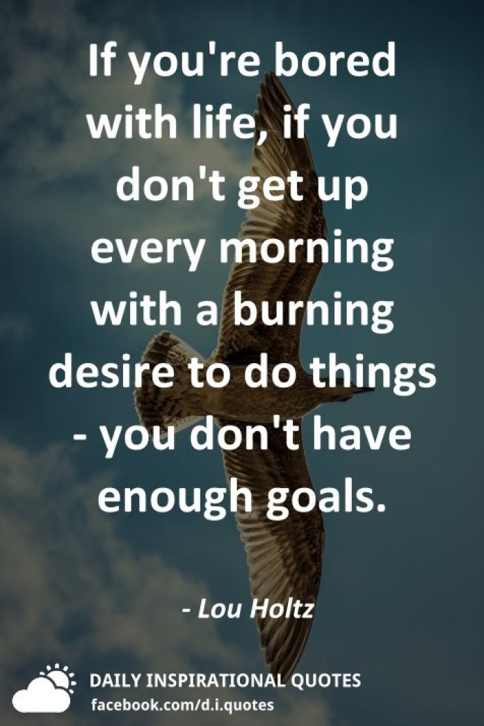 If you're bored with life, if you don't get up every morning with a burning desire to do things - you don't have enough goals. - Lou Holtz