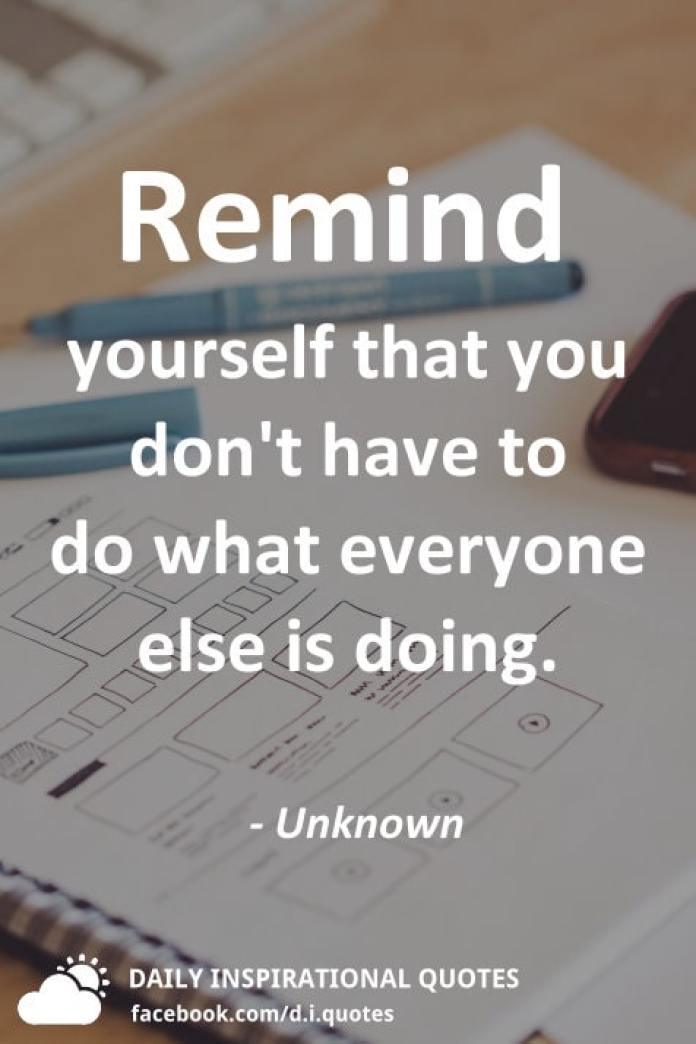 Remind yourself that you don't have to do what everyone else is doing. - Unknown