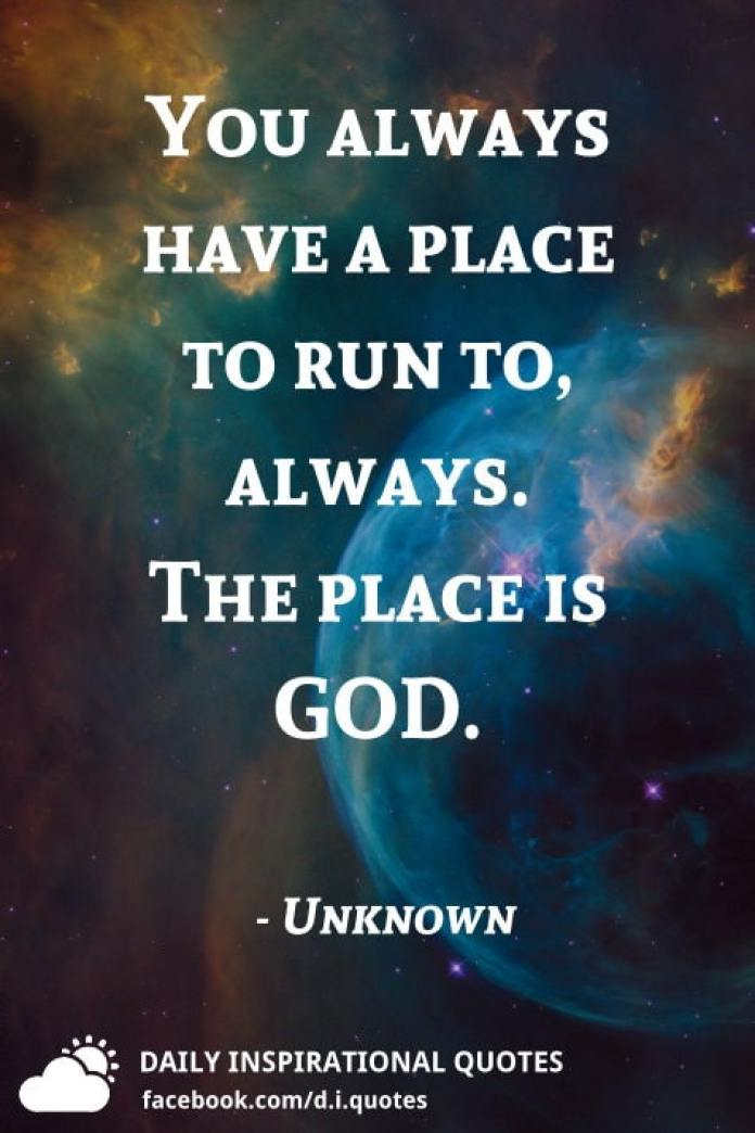 You always have a place to run to, always. The place is GOD. - Unknown