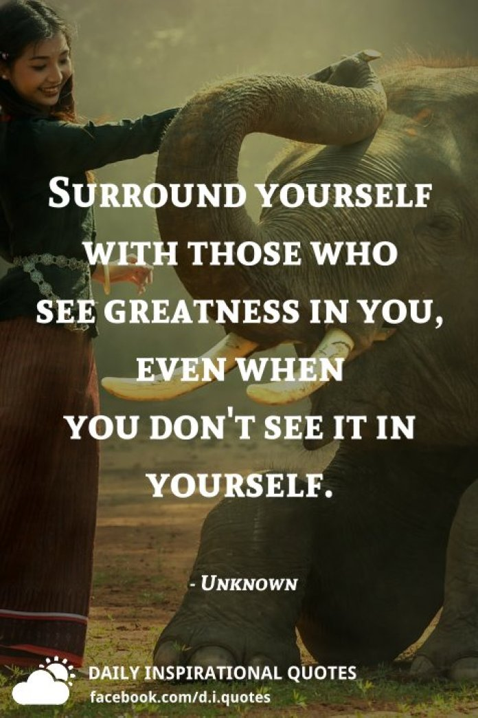 Surround yourself with those who see greatness in you, even when you don't see it in yourself. - Unknown