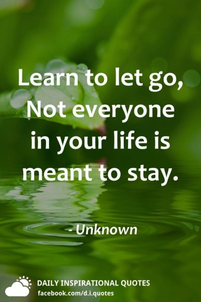 Learn to let go, Not everyone in your life is meant to stay. - Unknown