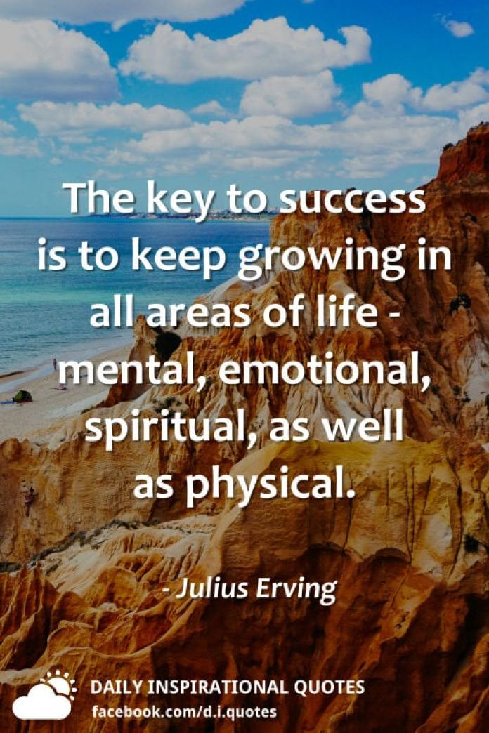 The key to success is to keep growing in all areas of life - mental, emotional, spiritual, as well as physical. - Julius Erving