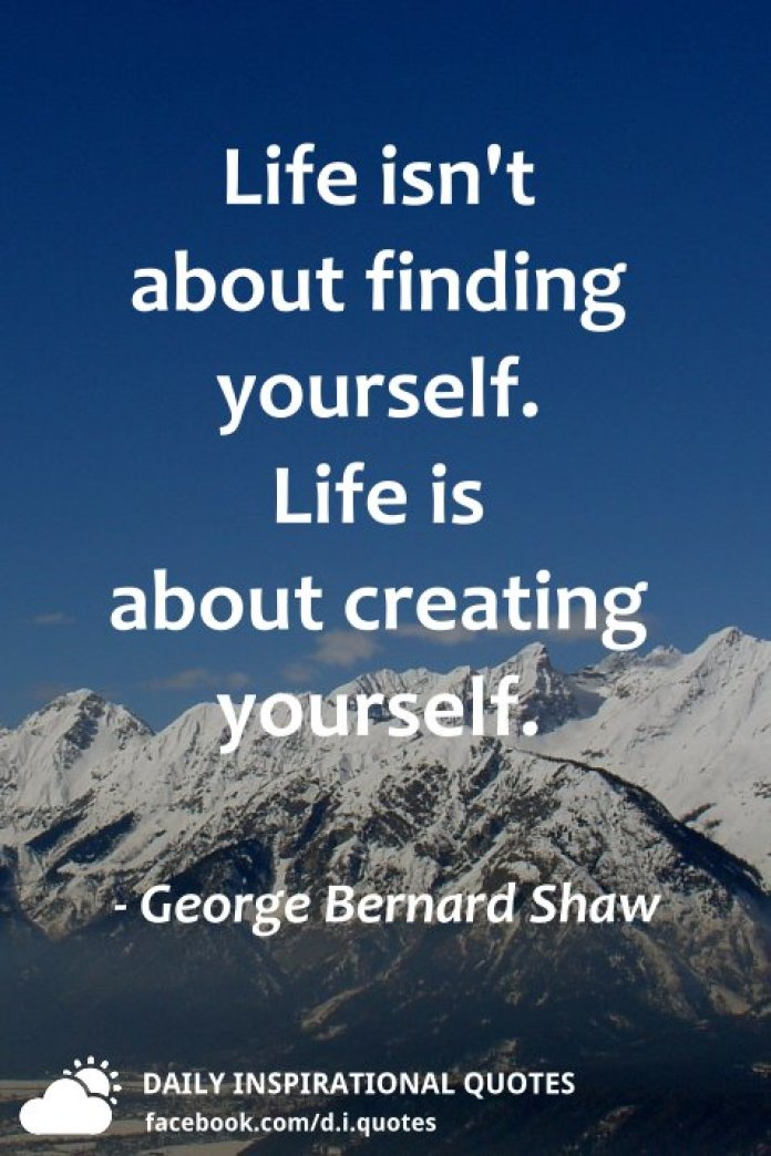 Life isn't about finding yourself. Life is about creating yourself. - George Bernard Shaw