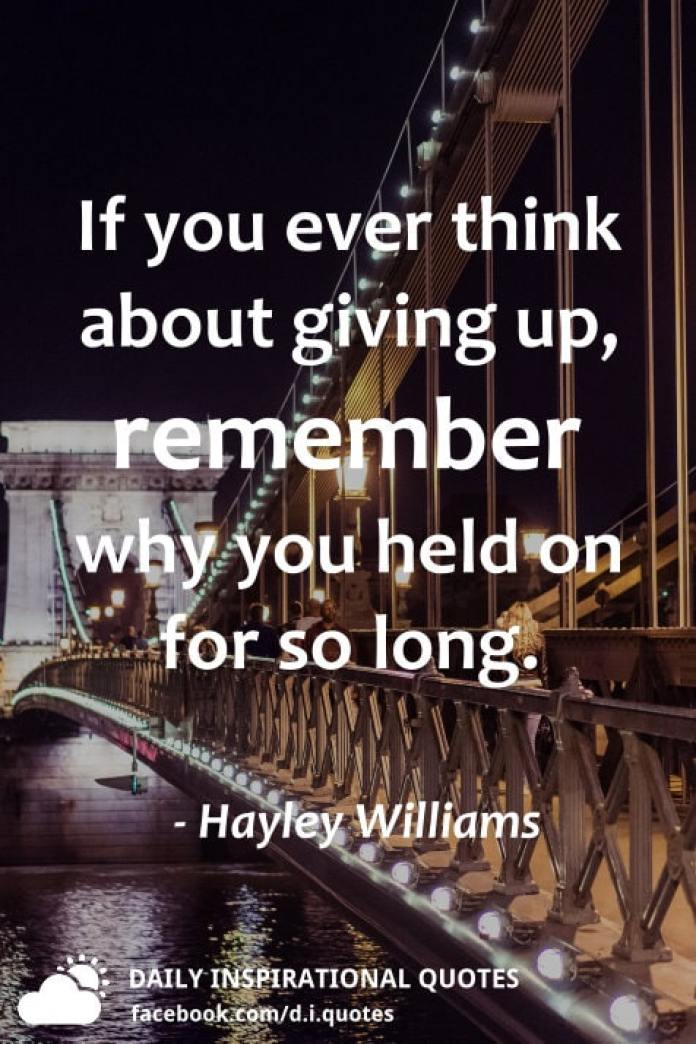 If you ever think about giving up, remember why you held on for so long. - Hayley Williams