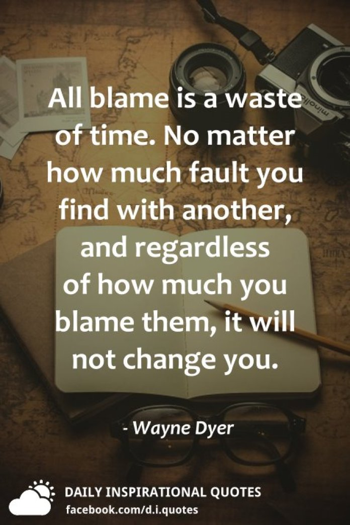 All blame is a waste of time. No matter how much fault you find with another, and regardless of how much you blame them, it will not change you. - Wayne Dyer