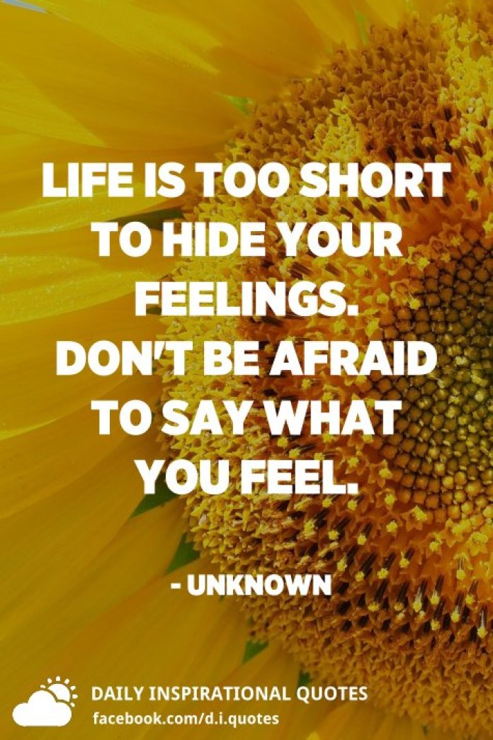 Life is too short to hide your feelings. Don't be afraid to say what you feel. - Unknown