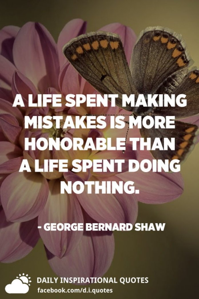 A life spent making mistakes is more honorable than a life spent doing nothing. - George Bernard Shaw