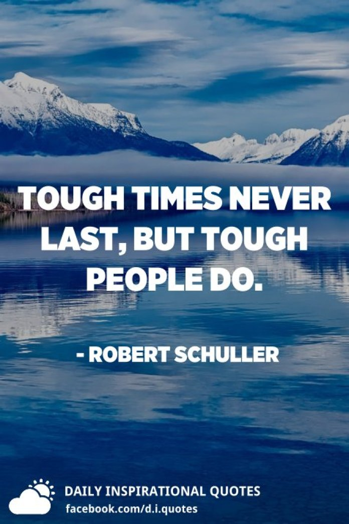 Tough times never last, but tough people do. - Robert Schuller