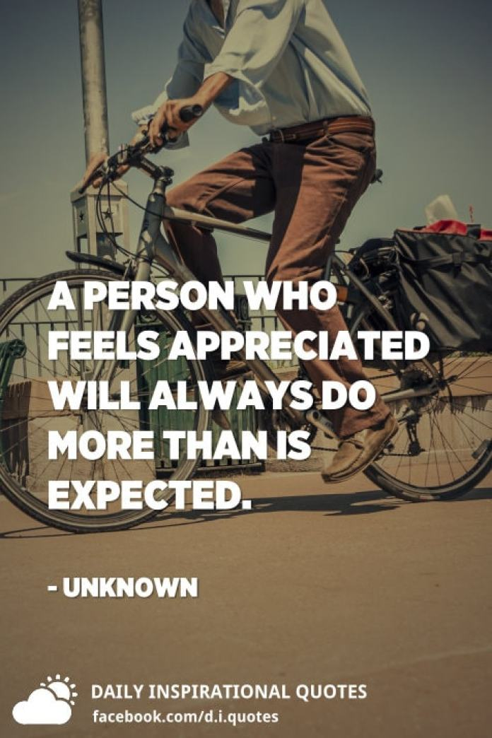 A person who feels appreciated will always do more than is expected. - Unknown