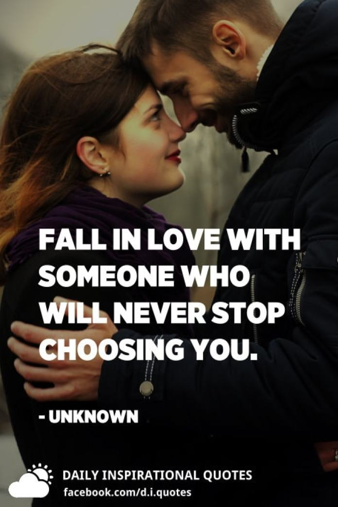 Fall in love with someone who will never stop choosing you. - Unknown