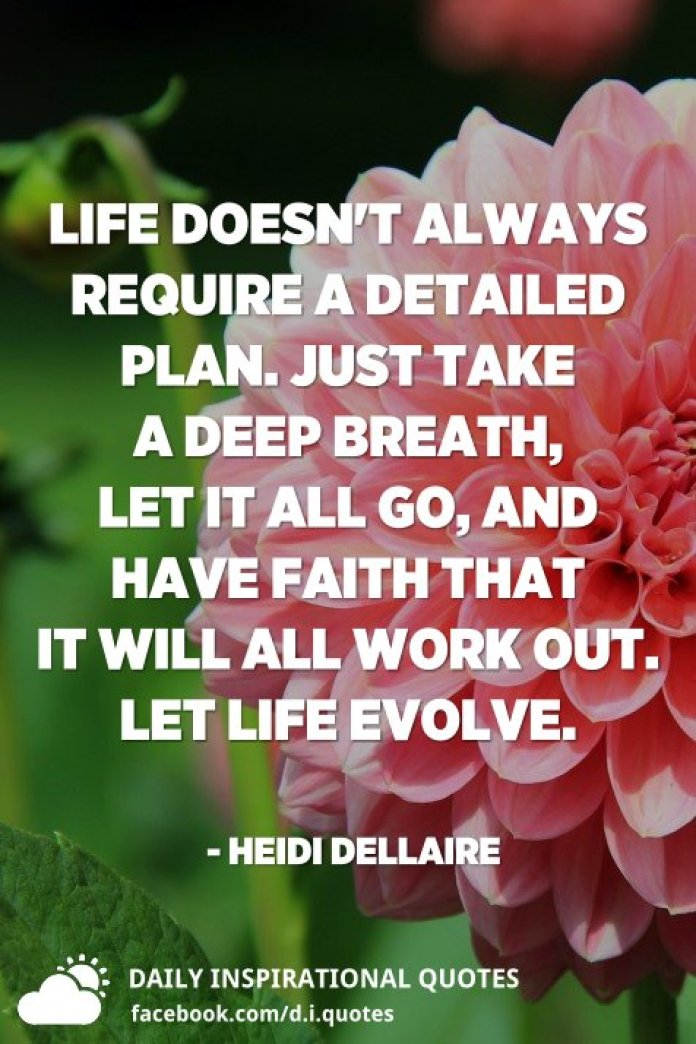 Life doesn't always require a detailed plan. Just take a deep breath, let it all go, and have faith that it will all work out. Let life evolve. - Heidi Dellaire