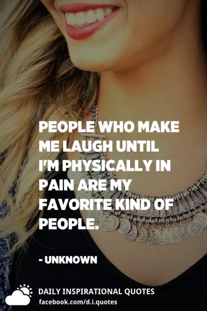 People who make me laugh until I'm physically in pain are my favorite kind of people. - Unknown