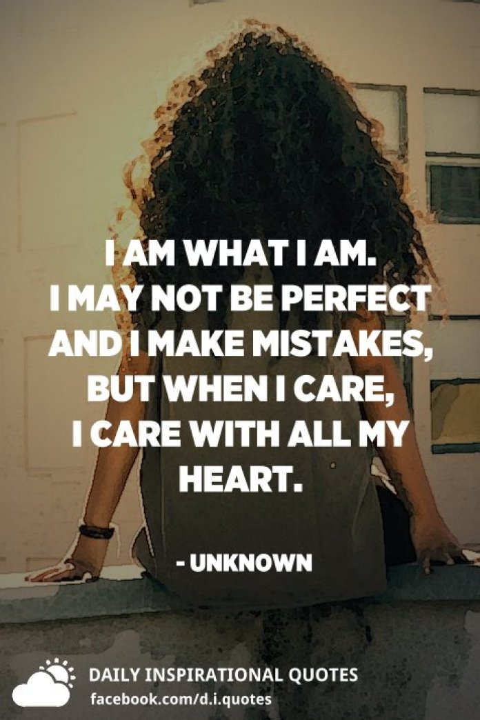 I am what I am. I may not be perfect and I make mistakes, but when I care, I care with all my heart. - Unknown