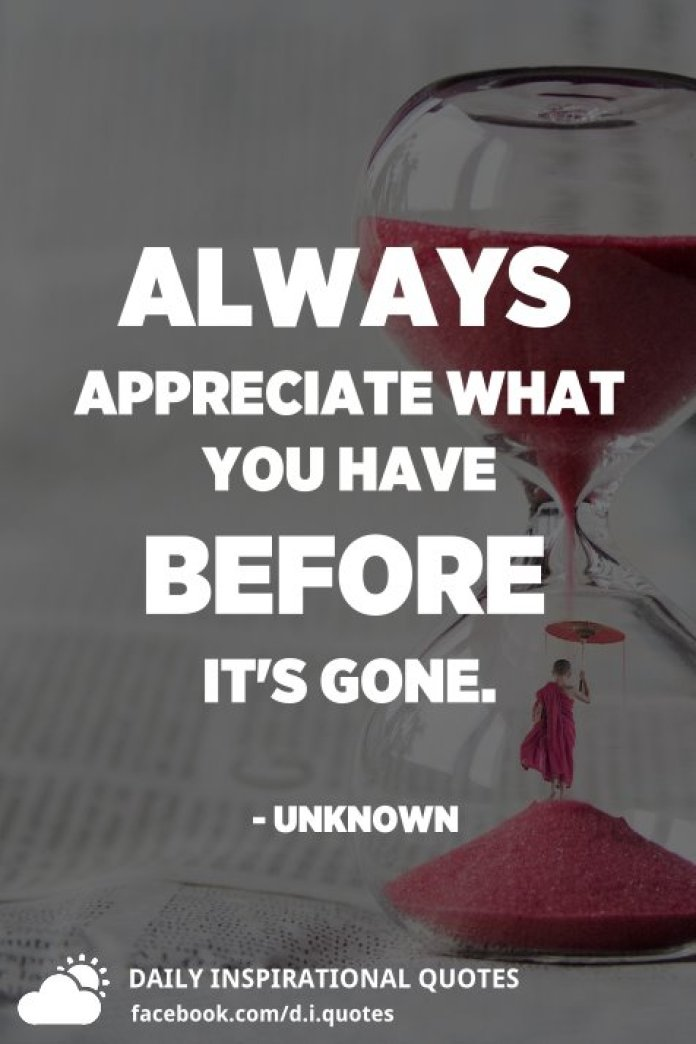 Always appreciate what you have before it's gone. - Unknown