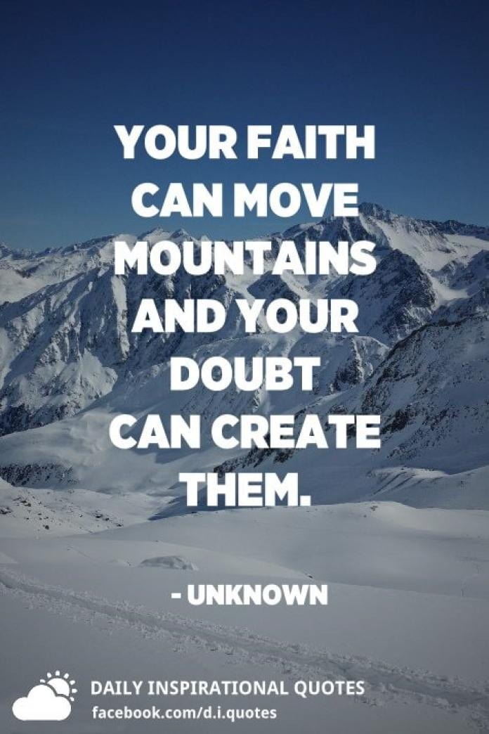 Your faith can move mountains and your doubt can create them. - Unknown