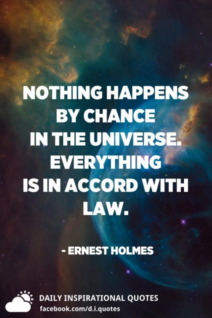 Nothing happens by chance in the universe. Everything is in accord with law. - Ernest Holmes
