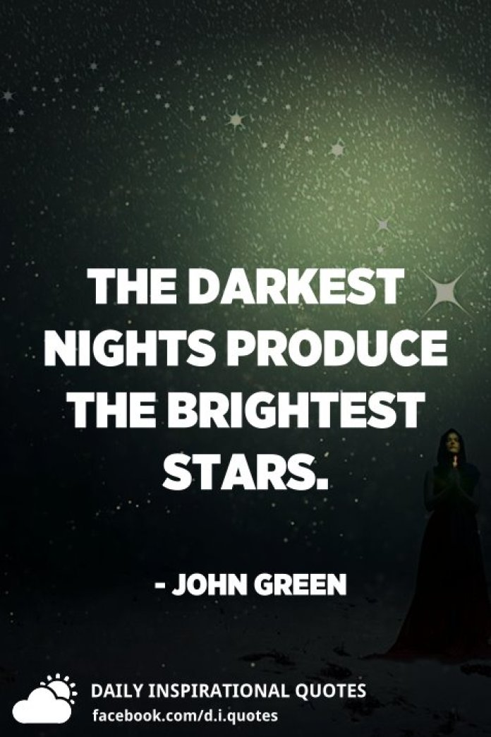 The darkest nights produce the brightest stars. - John Green