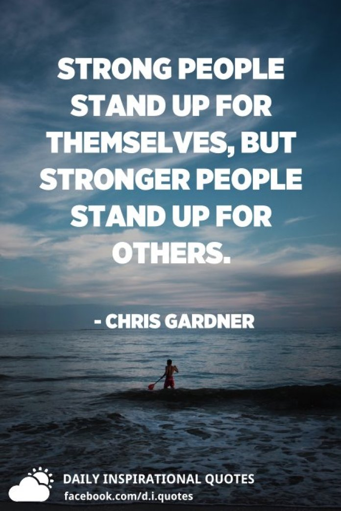 Strong people stand up for themselves, but stronger people stand up for others. - Chris Gardner