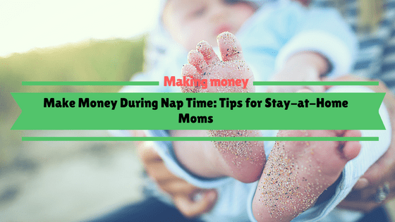 Make Money During Nap Time: Tips for Stay-at-Home Moms