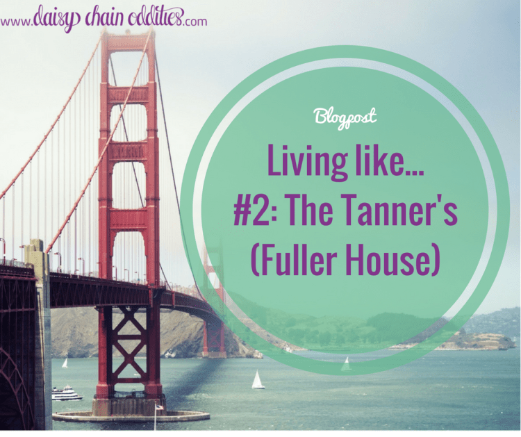 Living like... #2: The Tanner's (Fuller House)