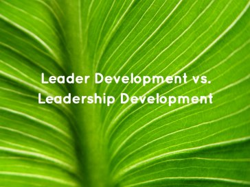 Leader Development vs. Leadership Development
