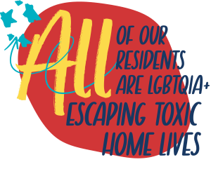 All of our residents are LGBTQIA+ escaping toxic home lives
