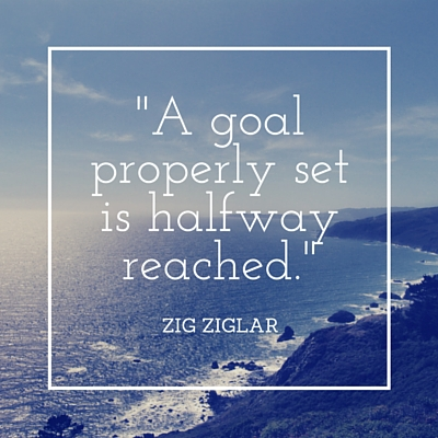 A goal properly set is halfway reached. -Zig Ziglar