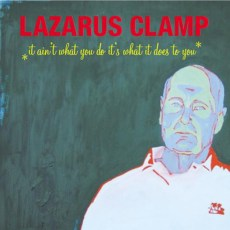 Lazarus Clamp – It Ain't What You Do, It's What It Does To You