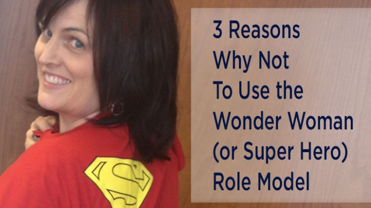 3 Reasons Why Not To Use the Wonder Woman (or Super Hero) Role Model by Danette Layne