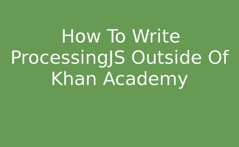 How To Write ProcessingJS Outside Of Khan Academy
