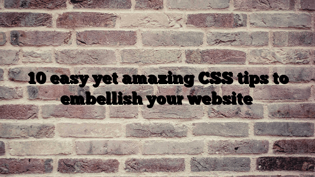 10 easy yet amazing CSS tips to embellish your website