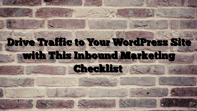 Drive Traffic to Your WordPress Site with This Inbound Marketing Checklist