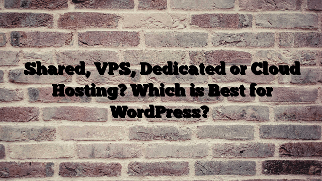 Shared, VPS, Dedicated or Cloud Hosting? Which is Best for WordPress?