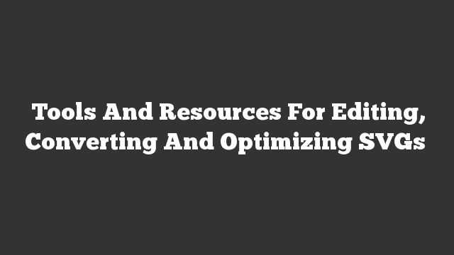Tools And Resources For Editing, Converting And Optimizing SVGs