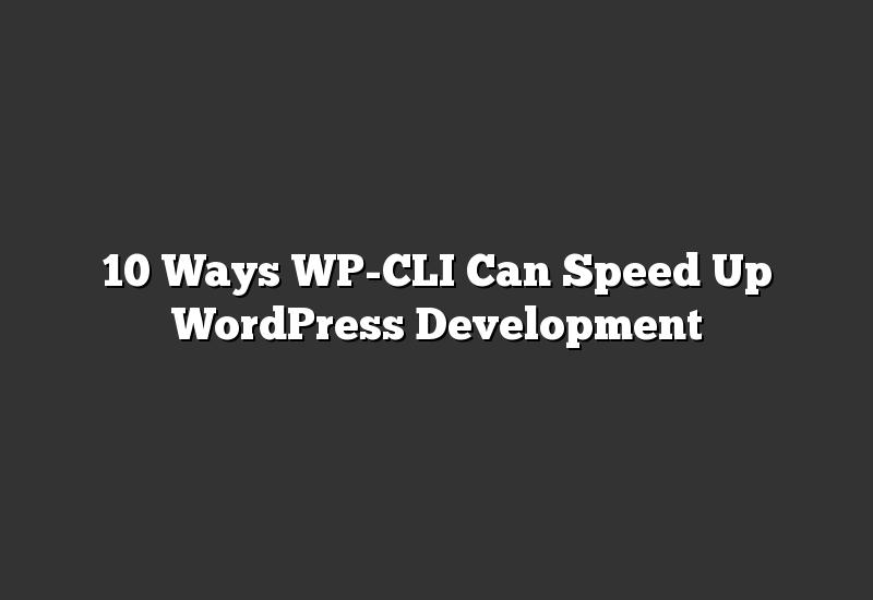 10 Ways WP-CLI Can Speed Up WordPress Development